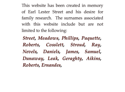 This website has been created in memory of Earl Lester Street and his desire for family research.  The surnames associated with this website include but are not limited to the following: